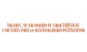 Inscríbete a los Talleres de Valoración de Características y Factores para la Autoevaluación Institucional